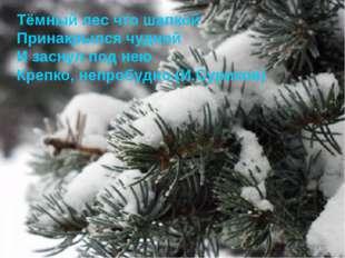 Тёмный лес что шапкой Принакрылся чудной И заснул под нею Крепко, непробудно.