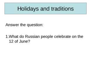 Holidays and traditions Answer the question: 1.What do Russian people celebra