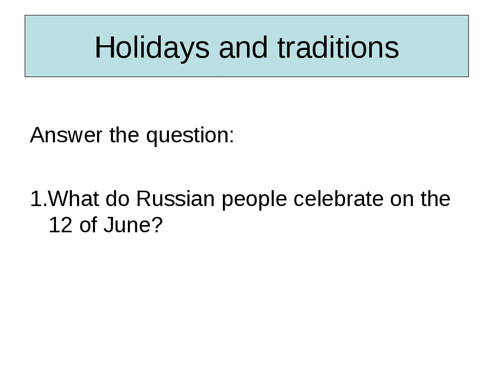 Holidays and traditions Answer the question: 1.What do Russian people celebra...