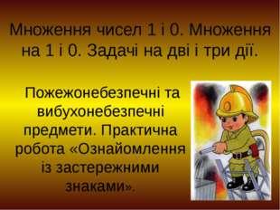 Множення чисел 1 і 0. Множення на 1 і 0. Задачі на дві і три дії. Пожежонебез