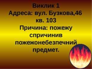 Виклик 1 Адреса: вул. Бузкова,46 кв. 103 Причина: пожежу спричинив пожежонебе