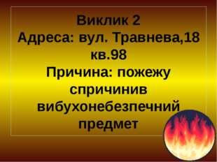 Виклик 2 Адреса: вул. Травнева,18 кв.98 Причина: пожежу спричинив вибухонебез
