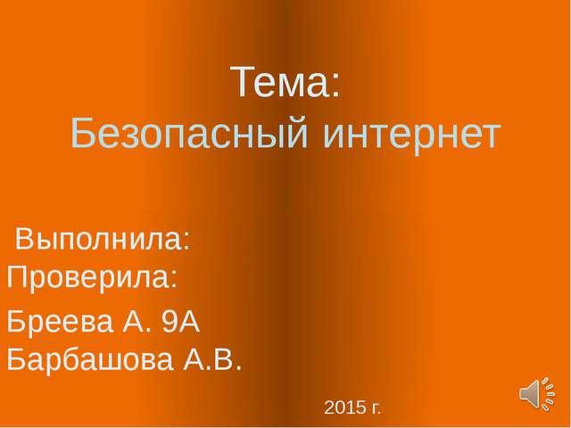 Тема: Безопасный интернет Выполнила: Проверила: Бреева А. 9А Барбашова А.В. 2...