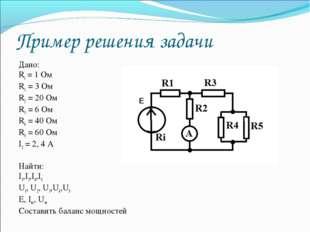 Пример решения задачи Дано: Ri = 1 Ом R1 = 3 Ом R2 = 20 Ом R3 = 6 Ом R4 = 40