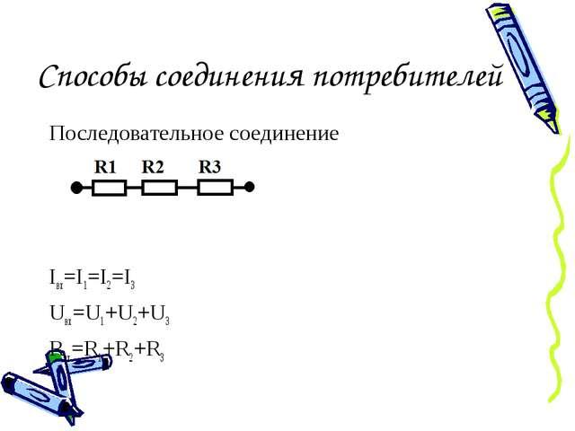 Способы соединения потребителей Последовательное соединение Iвх=I1=I2=I3 Uвх=...