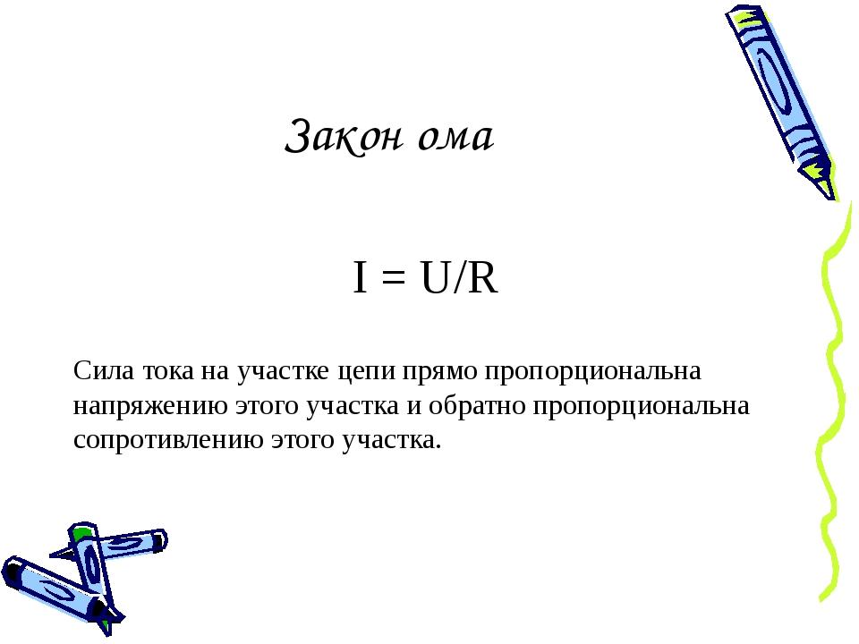Закон ома I = U/R Сила тока на участке цепи прямо пропорциональна напряжению...