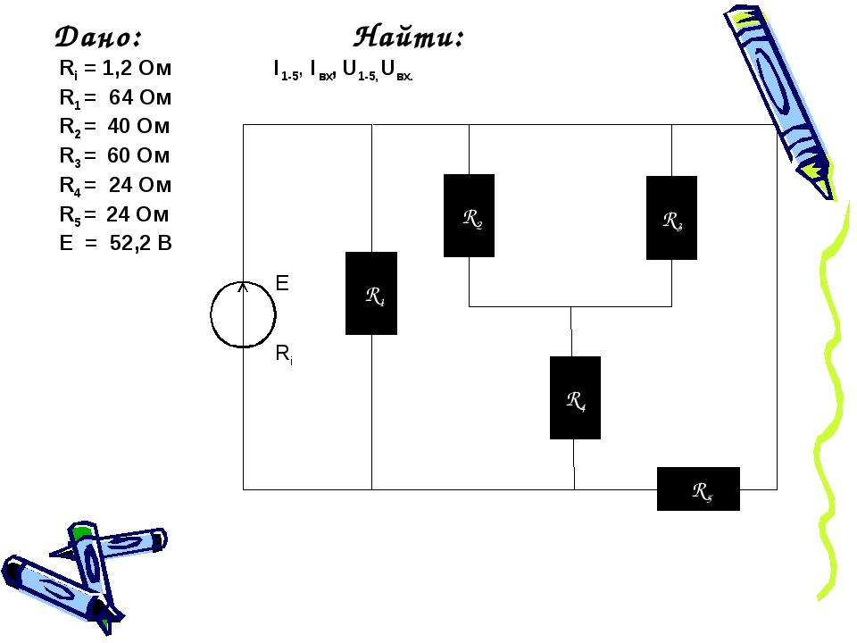R1 R2 R3 R4 R5 E Ri Дано: Найти: Ri = 1,2 Ом I1-5, Iвх, U1-5, Uвх. R1 = 64 О...