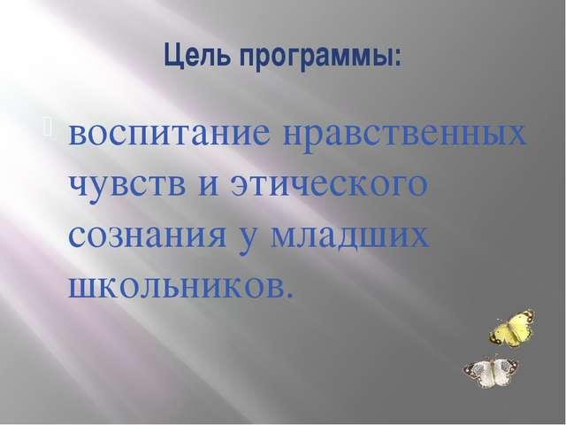 Цель программы: воспитание нравственных чувств и этического сознания у младши...