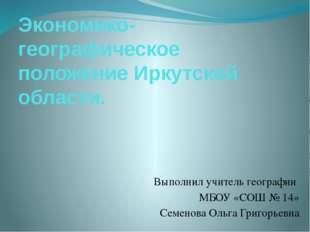 Экономико-географическое положение Иркутской области. Выполнил учитель геогра