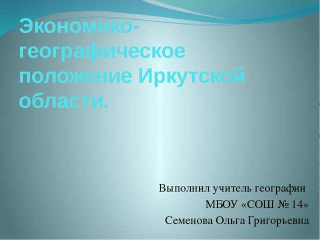 Экономико-географическое положение Иркутской области. Выполнил учитель геогра...