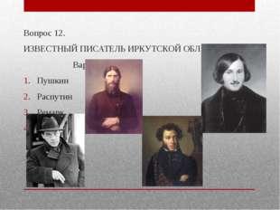 Вопрос 12. ИЗВЕСТНЫЙ ПИСАТЕЛЬ ИРКУТСКОЙ ОБЛАСТИ? Варианты ответа Пушкин Распу