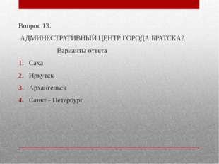 Вопрос 13. АДМИНЕСТРАТИВНЫЙ ЦЕНТР ГОРОДА БРАТСКА? Варианты ответа Саха Иркут