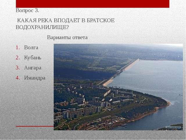 Вопрос 3. КАКАЯ РЕКА ВПОДАЕТ В БРАТСКОЕ ВОДОХРАНИЛИЩЕ? Варианты ответа Волга...
