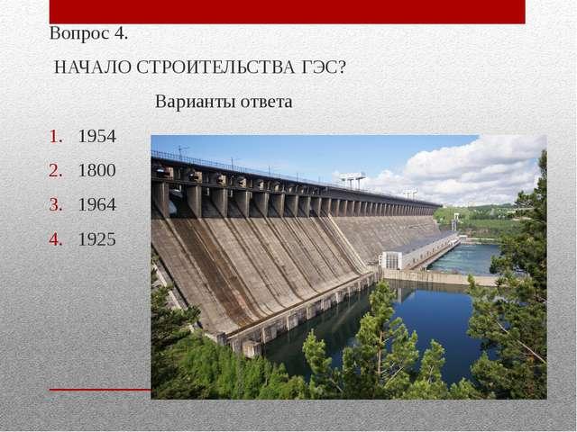 Вопрос 4. НАЧАЛО СТРОИТЕЛЬСТВА ГЭС? Варианты ответа 1954 1800 1964 1925