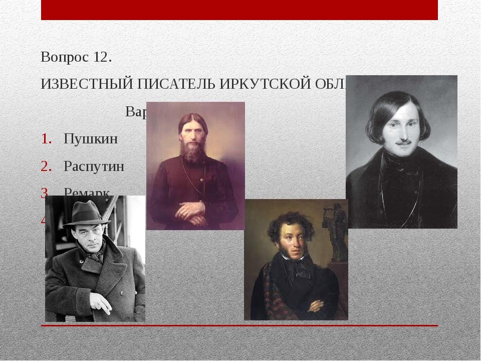 Вопрос 12. ИЗВЕСТНЫЙ ПИСАТЕЛЬ ИРКУТСКОЙ ОБЛАСТИ? Варианты ответа Пушкин Распу...