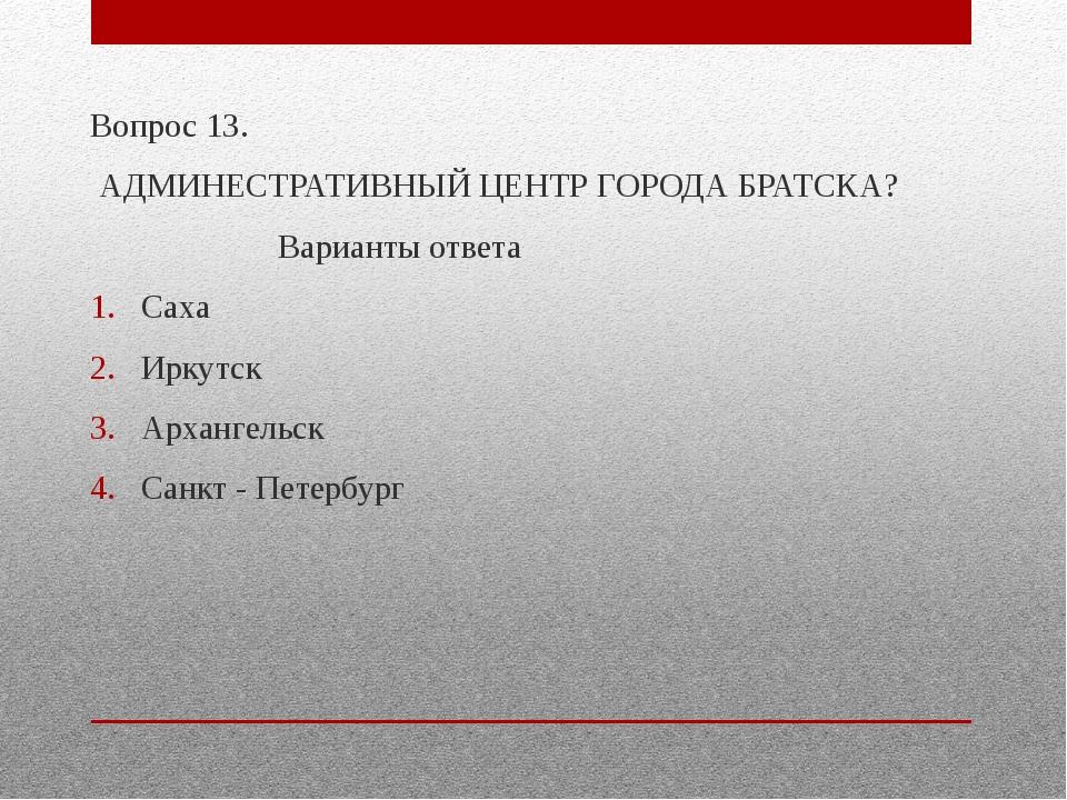 Вопрос 13. АДМИНЕСТРАТИВНЫЙ ЦЕНТР ГОРОДА БРАТСКА? Варианты ответа Саха Иркут...