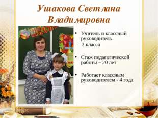 Ушакова Светлана Владимировна Учитель и классный руководитель 2 класса Стаж п
