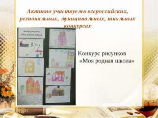 Активно участвуем в всероссийских, региональных, муниципальных, школьных конк