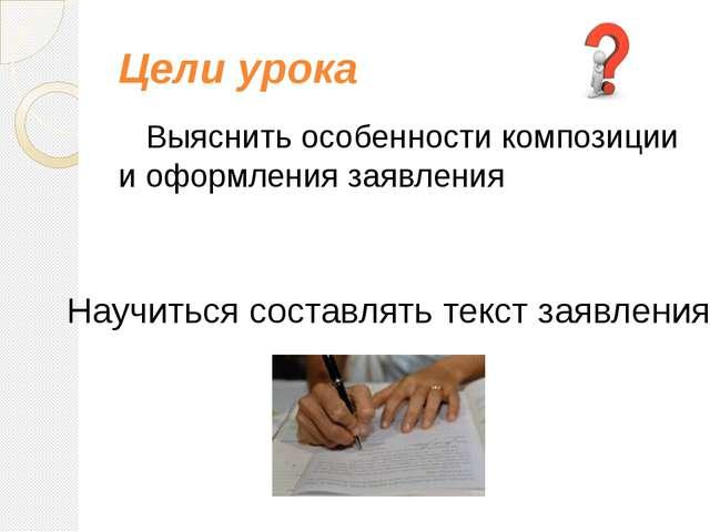Цели урока Выяснить особенности композиции и оформления заявления Научиться с...