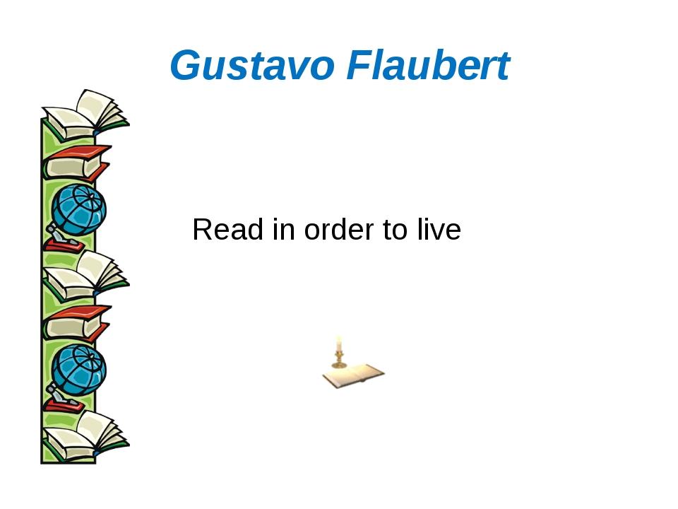 Gustavo Flaubert Read in order to live