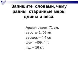 Запишите словами, чему равны старинные меры длины и веса. Аршин равен 71 см,