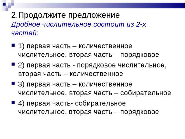 2.Продолжите предложение Дробное числительное состоит из 2-х частей: 1) перва...