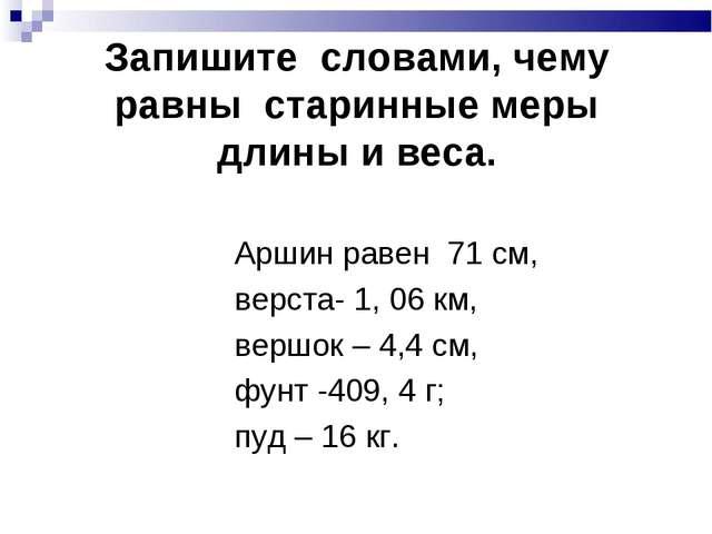 Запишите словами, чему равны старинные меры длины и веса. Аршин равен 71 см,...