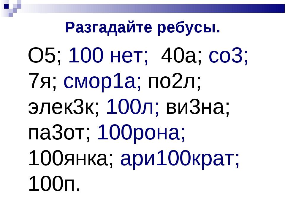 Разгадайте ребусы. О5; 100 нет; 40а; со3; 7я; смор1а; по2л; элек3к; 100л; ви3...