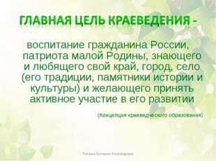воспитание гражданина России, патриота малой Родины, знающего и любящего свой