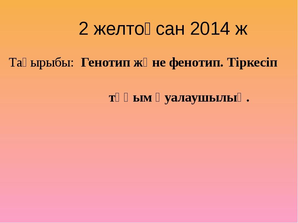 2 желтоқсан 2014 ж Тақырыбы: Генотип және фенотип. Тіркесіп тұқым қуалаушылық.
