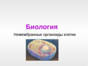 Биология Немембранные органоиды клетки