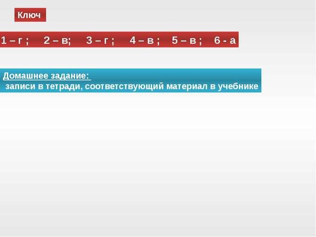Ключ 1 – г ; 2 – в; 3 – г ; 4 – в ; 5 – в ; 6 - а Домашнее задание: записи в...