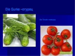 Die Gurke –огурец Die Tomate -помидор