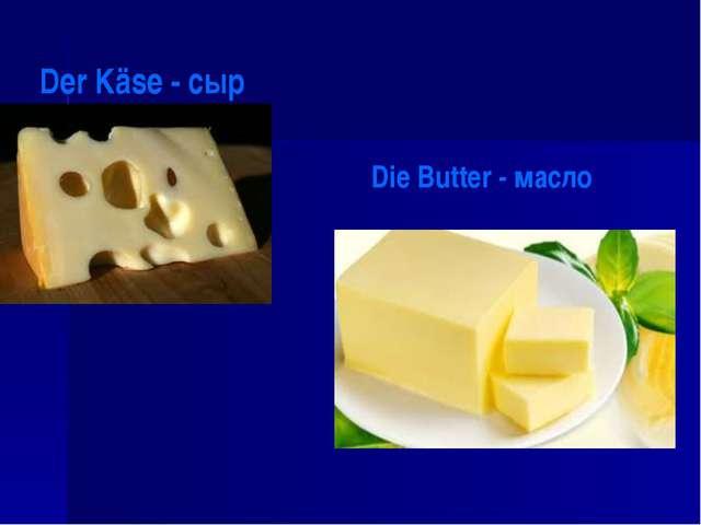 Der Käse - сыр Die Butter - масло