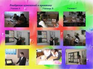 Внедрение изменений в практику Ученик А Ученица В Ученица С