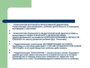 -ТЕХНОЛОГИИ ИГРОВОЙ И ПРОЕКТИВНОЙ ДИДАКТИКИ, позволяющие конструировать учеб