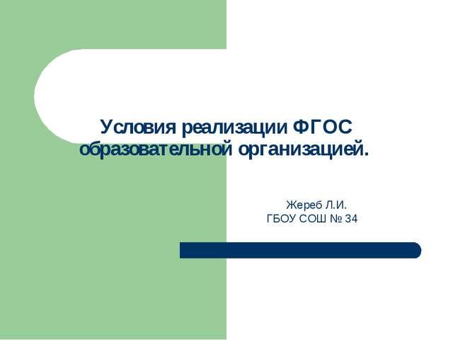 Условия реализации ФГОС образовательной организацией. Жереб Л.И. ГБОУ СОШ № 34