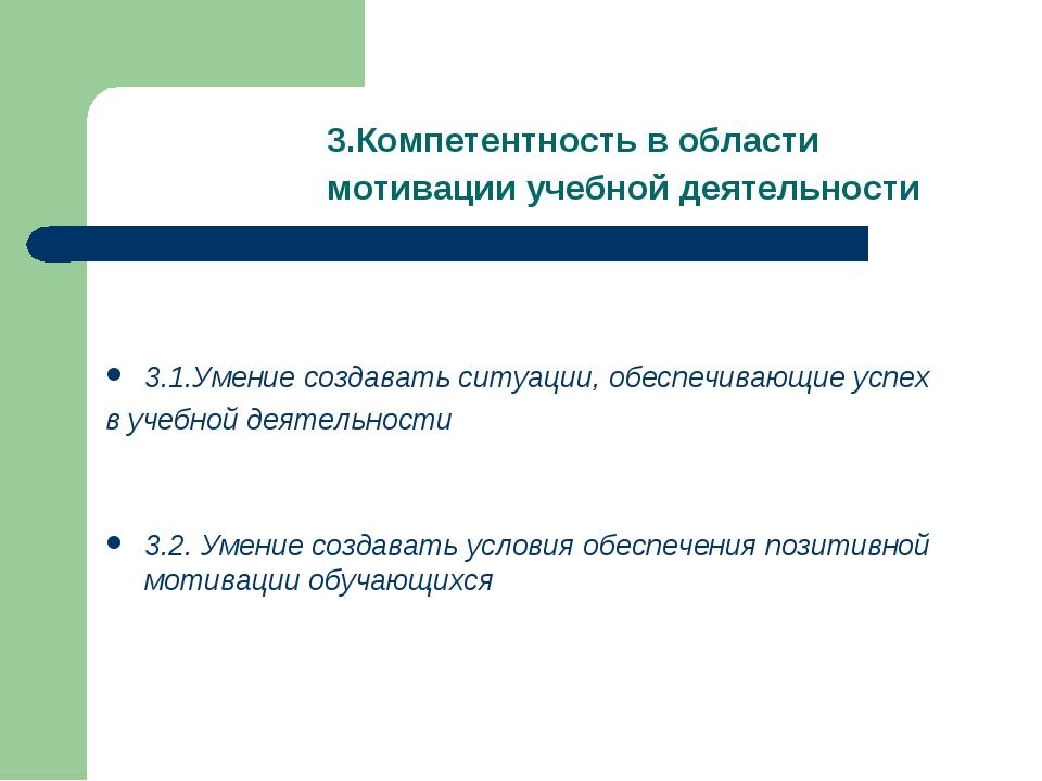 3.Компетентность в области мотивации учебной деятельности 3.1.Умение создават...