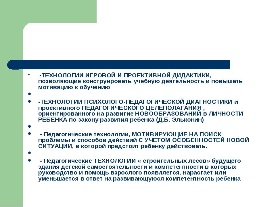 -ТЕХНОЛОГИИ ИГРОВОЙ И ПРОЕКТИВНОЙ ДИДАКТИКИ, позволяющие конструировать учеб...