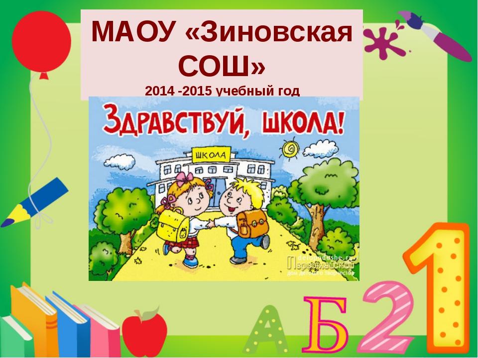 МАОУ «Зиновская СОШ» 2014 -2015 учебный год