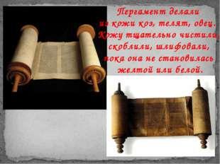Пергамент делали из кожи коз, телят, овец. Кожу тщательно чистили, скоблили,