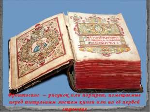 Фронтиспис – рисунок или портрет, помещаемые перед титульным листом книги ил