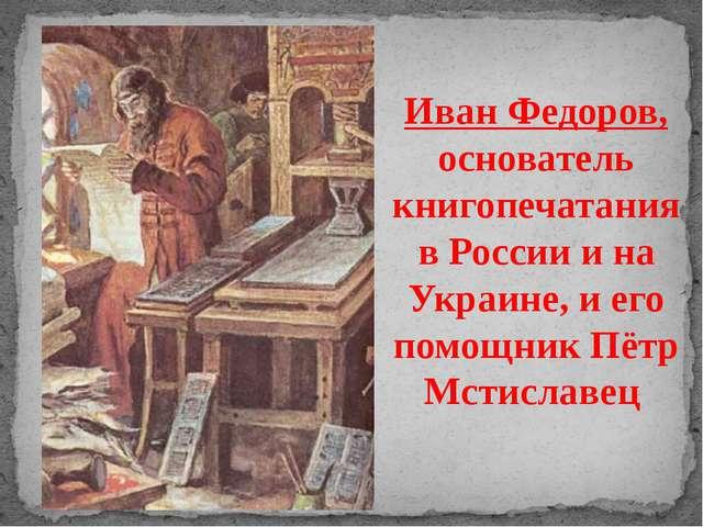Иван Федоров, основатель книгопечатания в России и на Украине, и его помощник...