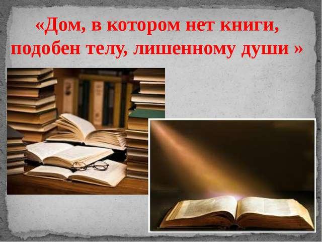 «Дом, в котором нет книги, подобен телу, лишенному души »