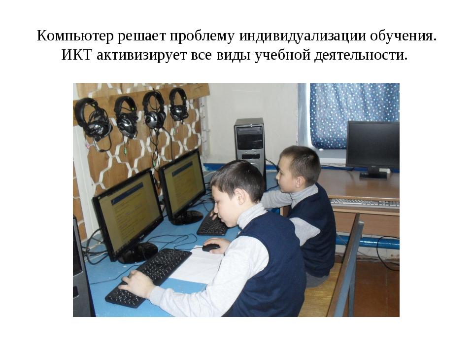 Компьютер решает проблему индивидуализации обучения. ИКТ активизирует все вид...