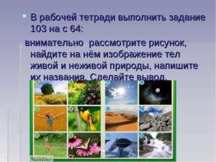 В рабочей тетради выполнить задание 103 на с 64: внимательно рассмотрите рис