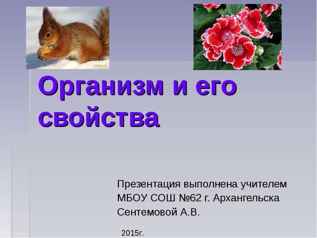 Организм и его свойства Презентация выполнена учителем МБОУ СОШ №62 г. Арханг...