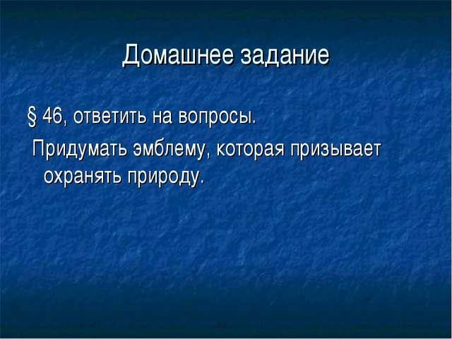 Домашнее задание § 46, ответить на вопросы. Придумать эмблему, которая призыв...