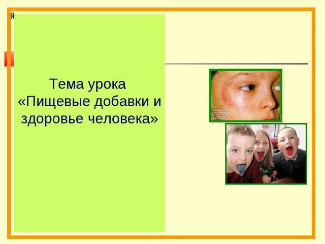 й Тема урока «Пищевые добавки и здоровье человека»