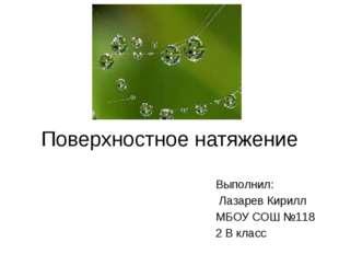 Поверхностное натяжение Выполнил: Лазарев Кирилл МБОУ СОШ №118 2 В класс
